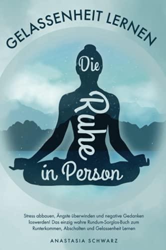 Die Ruhe in Person: Stress abbauen, Ängste überwinden und negative Gedanken loswerden! Das einzig wahre...